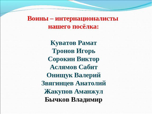 Воины – интернационалисты нашего посёлка: Куватов Рамат Тронов Игорь Сорокин...