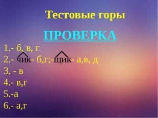 Тестовые горы ПРОВЕРКА 1.- б, в, г 2.- чик- б,г;-щик- а,в, д 3. - в 4.- в,г