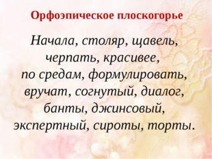 Орфоэпическое плоскогорье Начала, столяр, щавель, черпать, красивее, по среда