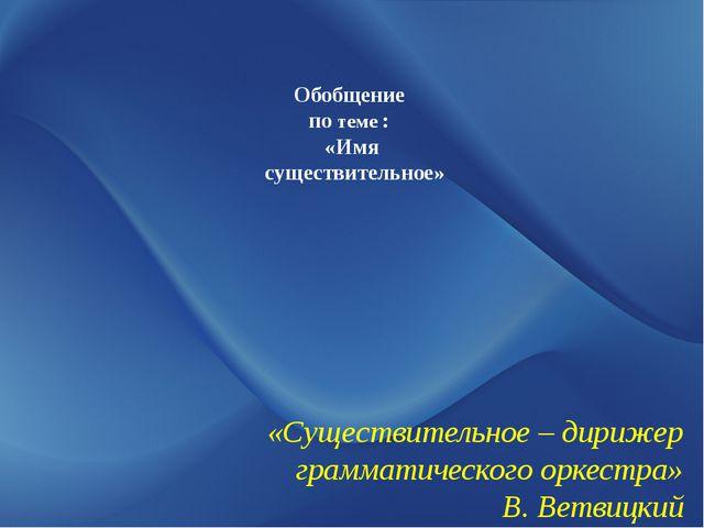 Обобщение по теме : «Имя существительное» «Существительное – дирижер граммати...