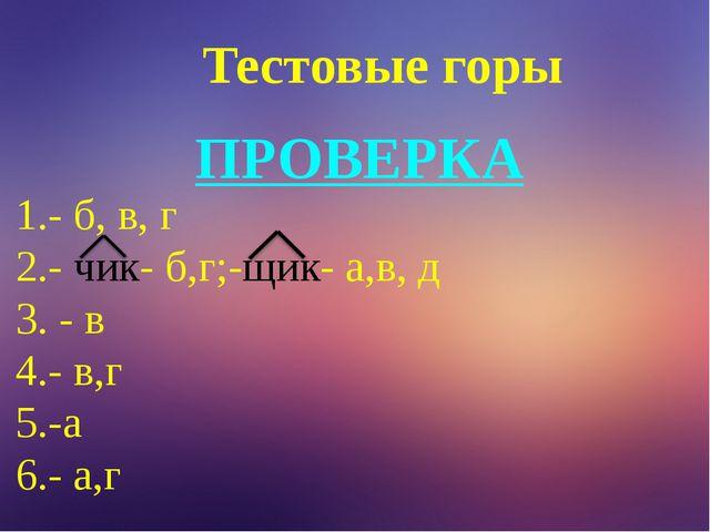 Тестовые горы ПРОВЕРКА 1.- б, в, г 2.- чик- б,г;-щик- а,в, д 3. - в 4.- в,г...
