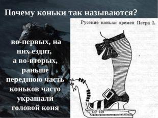 Почему коньки так называются? во-первых, на них ездят, а во-вторых, раньше пе
