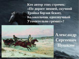 Кто автор этих строчек: «По дороге зимней, скучной Тройка борзая бежит, Колок