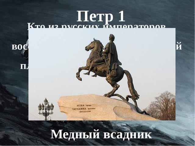 Кто из русских императоров восседает на коне возле Сенатской площади в Санкт-...