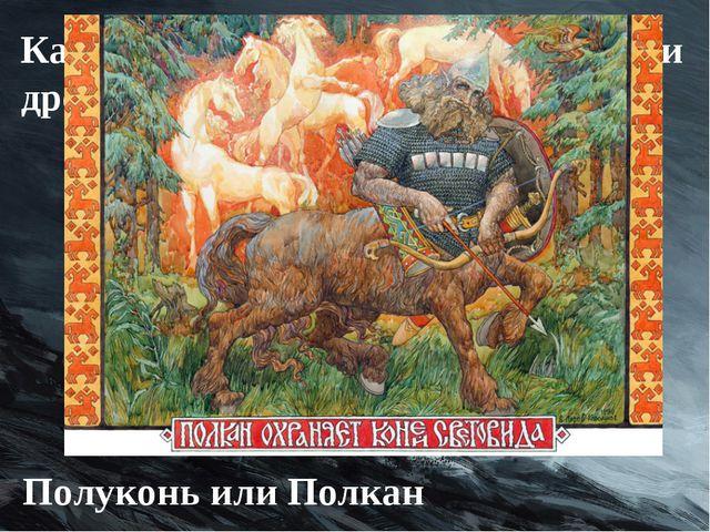 Как такое же существо называли древние славяне? Полуконь или Полкан