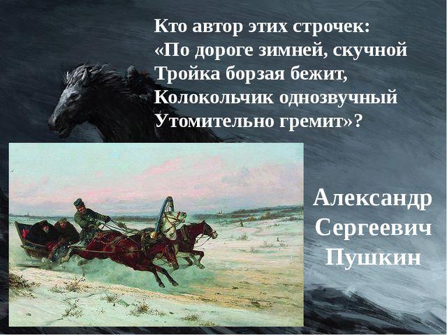 Кто автор этих строчек: «По дороге зимней, скучной Тройка борзая бежит, Колок...
