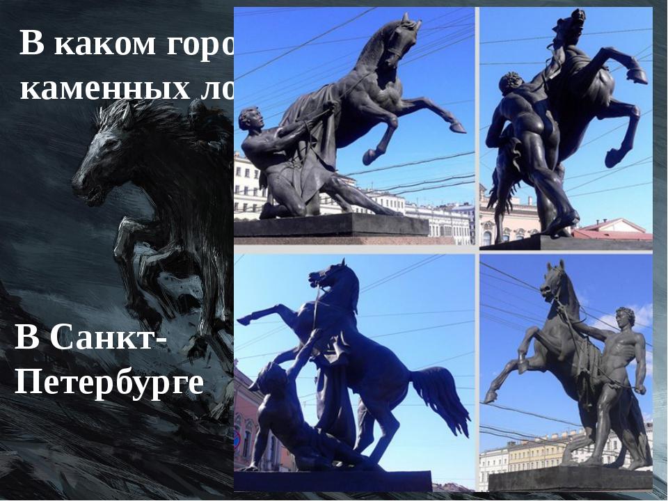 В каком городе России больше всего каменных лошадей? В Санкт-Петербурге