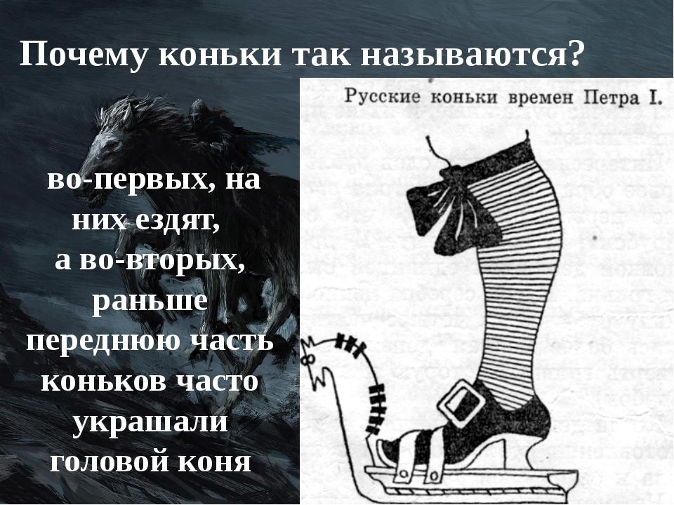 Почему коньки так называются? во-первых, на них ездят, а во-вторых, раньше пе...