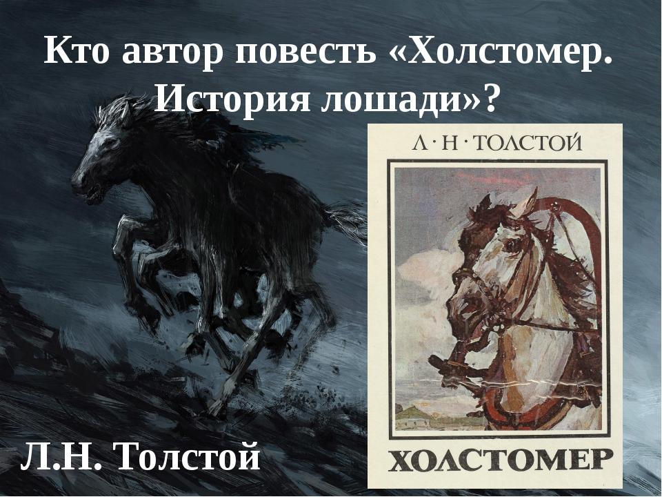 Кто автор повесть «Холстомер. История лошади»? Л.Н. Толстой