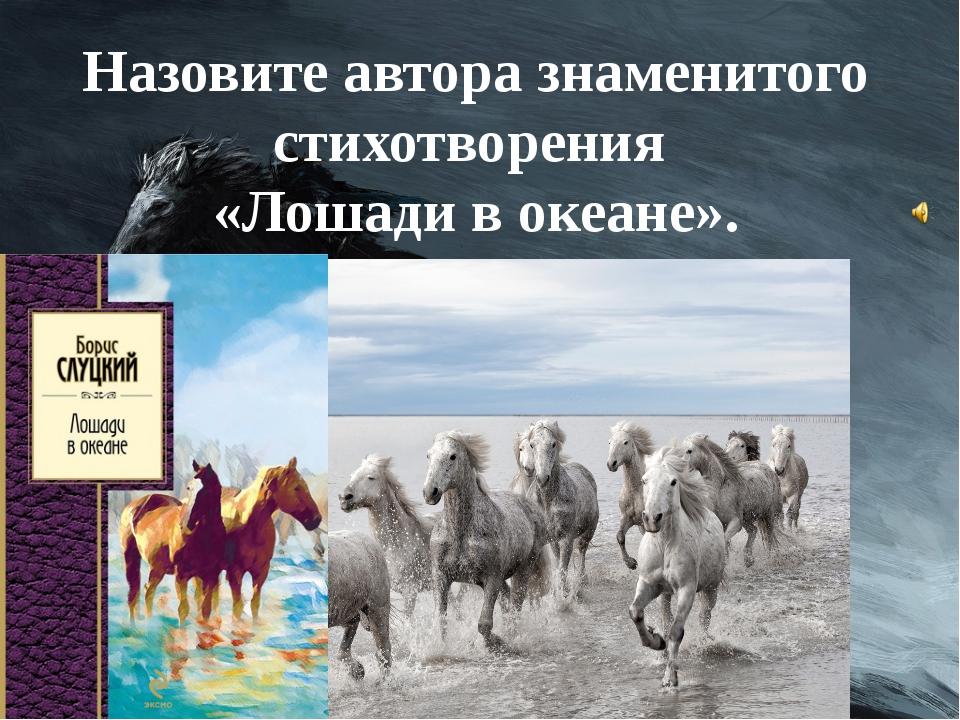Назовите автора знаменитого стихотворения «Лошади в океане». Кому оно посвяще...