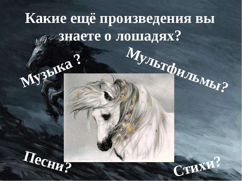 Какие ещё произведения вы знаете о лошадях? Музыка ? Мультфильмы? Стихи? Песни?