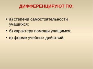 ДИФФЕРЕНЦИРУЮТ ПО: а)степени самостоятельности учащихся; б)характеру помощи