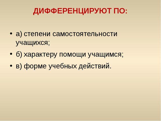 ДИФФЕРЕНЦИРУЮТ ПО: а)степени самостоятельности учащихся; б)характеру помощи...