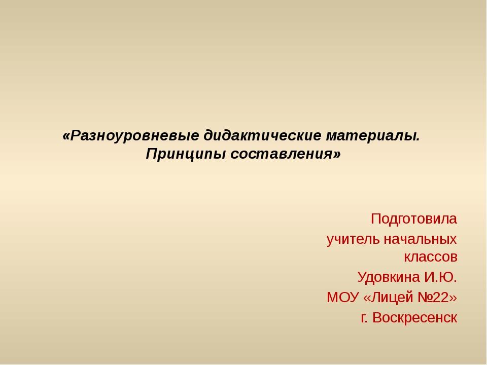 «Разноуровневые дидактические материалы. Принципы составления» Подготовила уч...