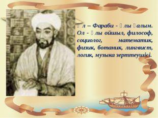 Әл – Фараби - ұлы ғалым. Ол - ұлы ойшыл, философ, социолог, математик, физик