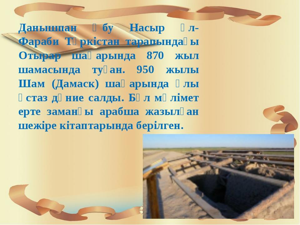 Данышпан Әбу Насыр әл-Фараби Түркістан тарапындағы Отырар шаһарында 870 жыл...