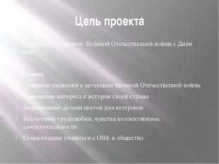Цель проекта Поздравить ветеранов Великой Отечественной войны с Днем Победы З