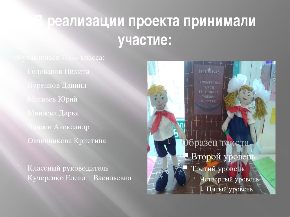 В реализации проекта принимали участие: обучающиеся 7«Б» класса: Голованов Ни...