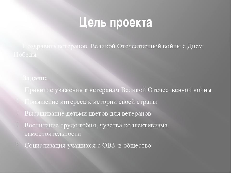 Цель проекта Поздравить ветеранов Великой Отечественной войны с Днем Победы З...