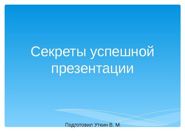Секреты успешной презентации Подготовил Уткин В. М.