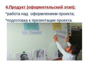 4.Продукт (оформительский этап): *работа над оформлением проекта; *подготовка