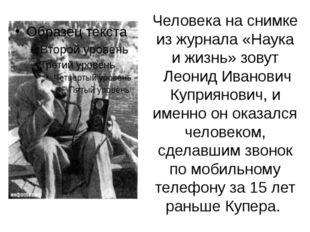 Человека на снимке из журнала «Наука и жизнь» зовут Леонид Иванович Куприянов