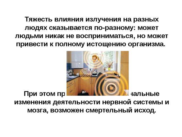 Тяжесть влияния излучения на разных людях сказывается по-разному: может людьм...
