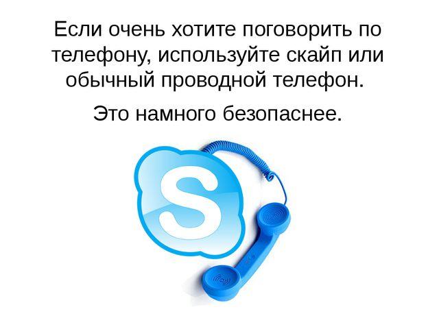 Если очень хотите поговорить по телефону, используйте скайп или обычный прово...
