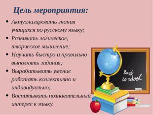 Цель мероприятия: Актуализировать знания учащихся по русскому языку; Развиват