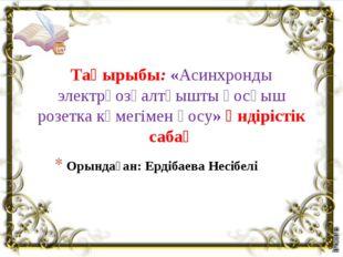 Орындаған: Ердібаева Несібелі Тақырыбы: «Асинхронды электрқозғалтқышты қосқыш