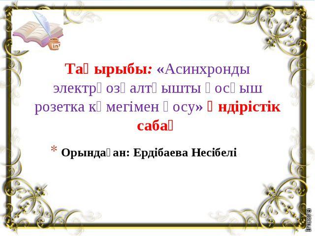 Орындаған: Ердібаева Несібелі Тақырыбы: «Асинхронды электрқозғалтқышты қосқыш...