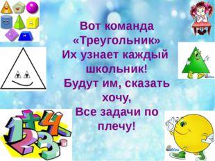 Вот команда «Треугольник» Их узнает каждый школьник! Будут им, сказать хочу,