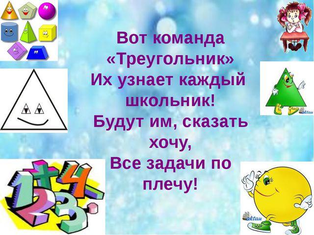 Вот команда «Треугольник» Их узнает каждый школьник! Будут им, сказать хочу,...