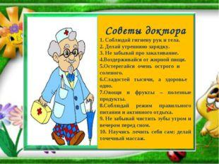 Советы доктора 1. Соблюдай гигиену рук и тела. 2. Делай утреннюю зарядку. 3.