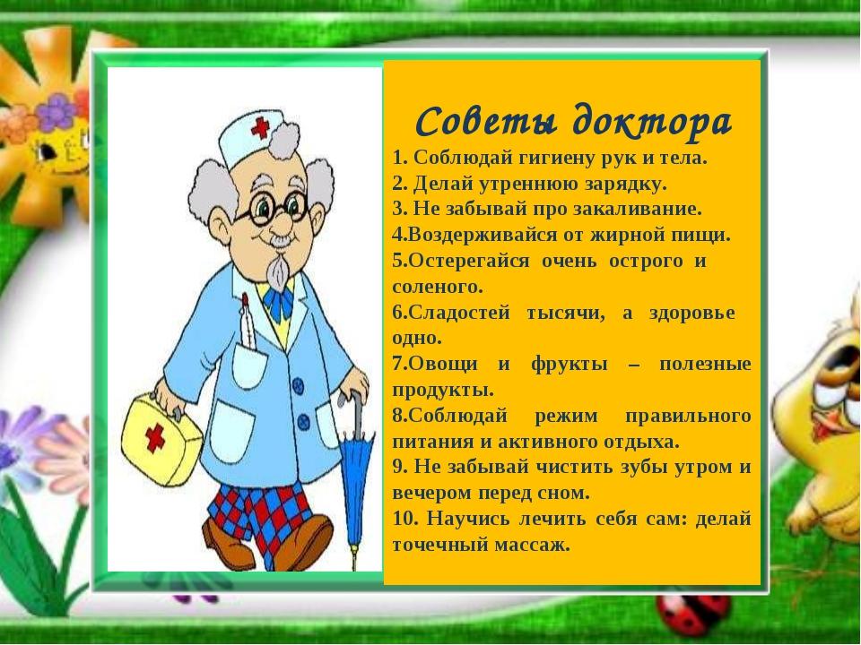 Советы доктора 1. Соблюдай гигиену рук и тела. 2. Делай утреннюю зарядку. 3....