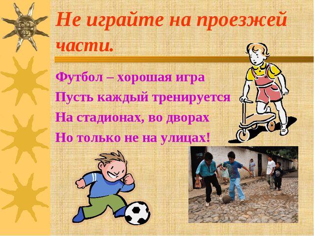 Не играйте на проезжей части. Футбол – хорошая игра Пусть каждый тренируется...