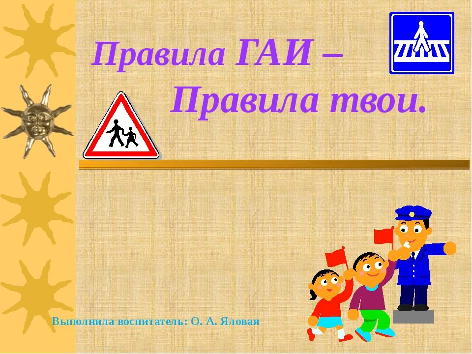 Правила ГАИ – Правила твои. Выполнила воспитатель: О. А. Яловая