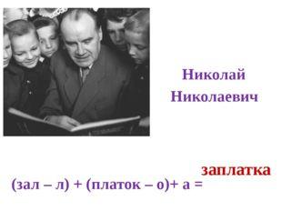 Носов Николай Николаевич (зал – л) + (платок – о)+ а = заплатка