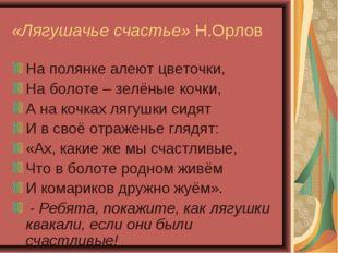 «Лягушачье счастье» Н.Орлов На полянке алеют цветочки, На болоте – зелёные ко