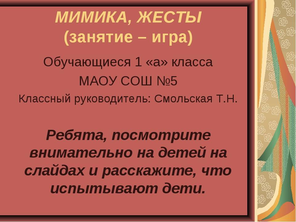 МИМИКА, ЖЕСТЫ (занятие – игра) Обучающиеся 1 «а» класса МАОУ СОШ №5 Классный...