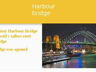 Harbour bridge The Sydney Harbour Bridge is the world's tallest steel arch br