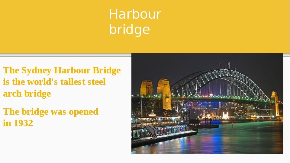 Harbour bridge The Sydney Harbour Bridge is the world's tallest steel arch br...