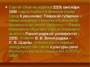 Сергей Ожегов родился 22(9) сентября 1900года в посёлке Каменное (ныне город