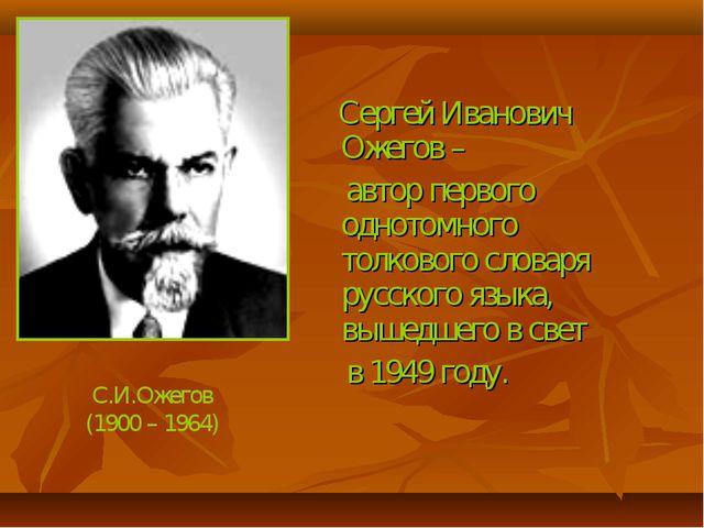 Сергей Иванович Ожегов – автор первого однотомного толкового словаря русског...