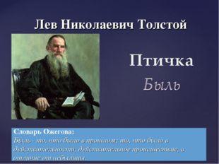 Лев Николаевич Толстой Словарь Ожегова: Быль - то, что было в прошлом; то, чт