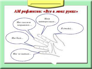 АМ рефлексии: «Все в моих руках» Я узнал(а)… Меня заинтересовало… Мне совсем