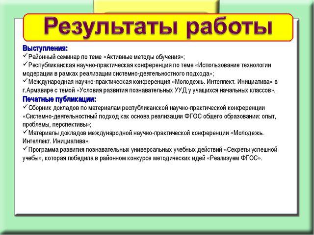 Выступления: Районный семинар по теме «Активные методы обучения»; Республикан...