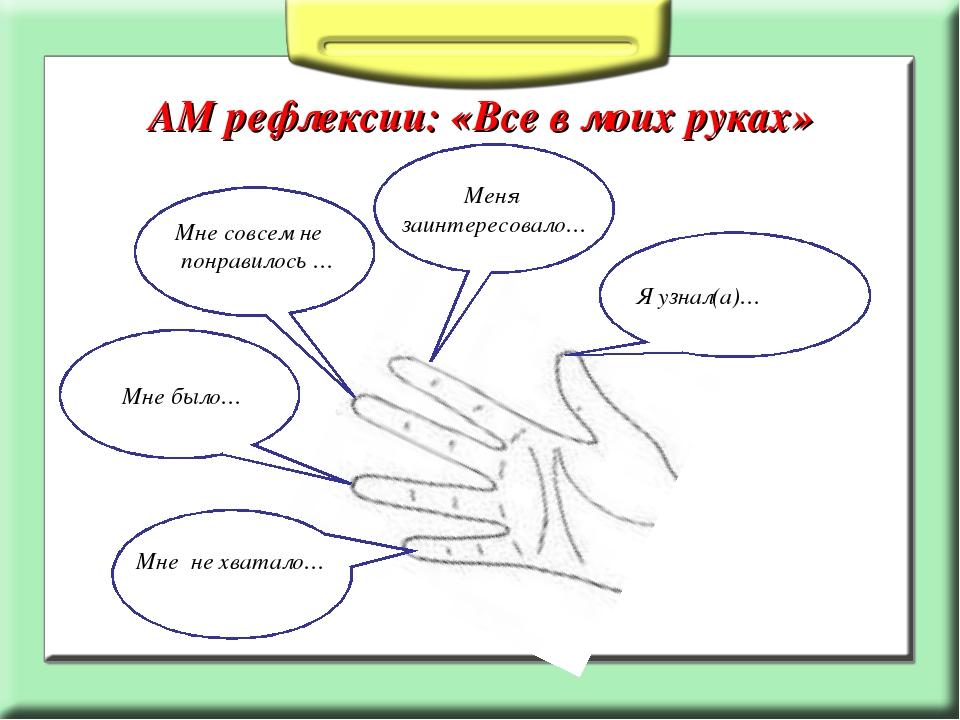 АМ рефлексии: «Все в моих руках» Я узнал(а)… Меня заинтересовало… Мне совсем...