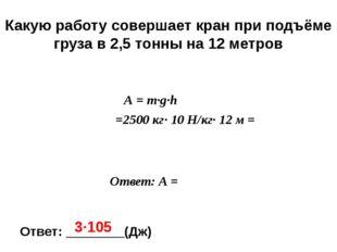 m = 2 ,5т = = 2500 кг А-? h =12 м А = m∙g∙h = =2500 кг∙ 10 Н/кг∙ 12 м = Каку