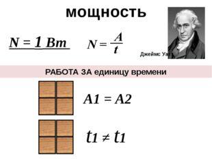 РАБОТА ЗА единицу времени А1 = А2 t1 ≠ t1 мощность Джеймс Уатт N = 1 Вт